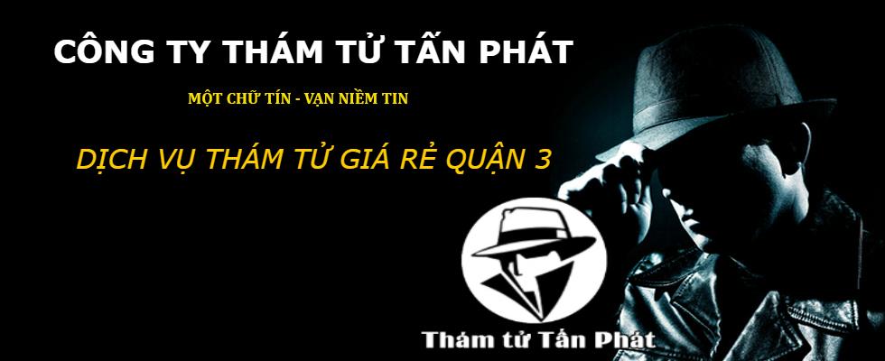 Thám tử Quận 3 giá rẻ trọn gói, Công ty thám tử Tấn Phát uy tín nhất Sài Gòn